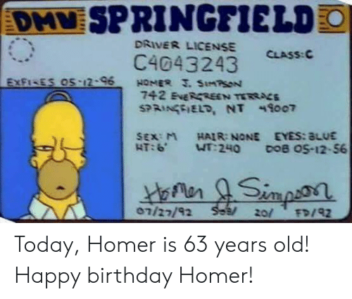 Birthday, Sex, and Happy Birthday: SPRINGFIELD  DRIVER LICENSE  CLASS: C  C4043243  SEX:M HAIR: NONE EYES:aLUE  07/22/92 Today, Homer is 63 years old! Happy birthday Homer!
