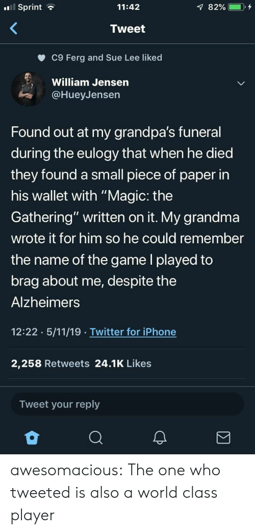 "Grandma, Iphone, and The Game: Sprint  11:42  Tweet  c9 Ferg and Sue Lee liked  William Jensen  @HueyJensen  Found out at my grandpa's funeral  during the eulogy that when he died  they found a small piece of paper in  his wallet with ""Magic: the  Gathering"" written on it. My grandma  wrote it for him so he could remember  the name of the game l played to  brag about me, despite the  Alzheimers  12:22 5/11/19 Twitter for iPhone  2,258 Retweets 24.1K Likes  Tweet your reply awesomacious:  The one who tweeted is also a world class player"