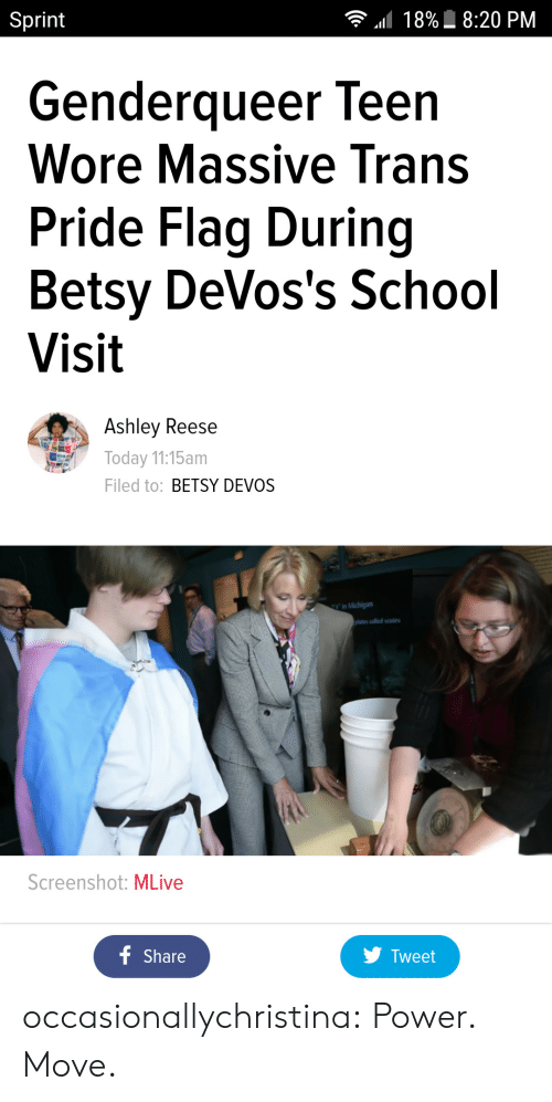 Devos: Sprint  18%  8:20 PM  Genderqueer leen  Wore Massive Trans  Pride Flag During  Betsy DeVos's School  Visit  Ashley Reese  Today 11:15am  Filed to: BETSY DEVOS  ates called scutes  Screenshot: MLive  Share  y Tweet occasionallychristina:  Power. Move.