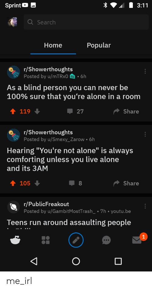 """Being Alone, Run, and Home: Sprint  3:11  Q Search  Popular  Home  r/Showerthoughts  Posted by u/mT Rx0 6h  As a blind person you can never be  100% sure that you're alone in a room  Share  119  27  r/Showerthoughts  Posted by u/Smexy_Zarow 6h  Hearing """"You're not alone"""" is always  comforting unless you live alone  and its 3AM  105  Share  8  r/PublicFreakout  Posted by u/GambitMostTrash_ 7h youtu.be  Teens run around assaulting people  V me_irl"""