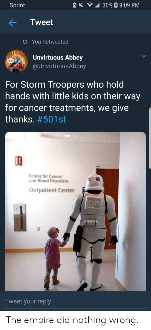 Give Thanks: Sprint  4111 30% 9:09 PM  Tweet  ti You Retweeted  Unvirtuous Abbey  @UnvirtuousAbbey  For Storm Troopers who hold  hands with little kids on their way  for cancer treatments, we give  thanks. #501 st  rt  Center for Cancer  and Blood Disorders  Outpatient Center  o m  Tweet your reply The empire did nothing wrong.