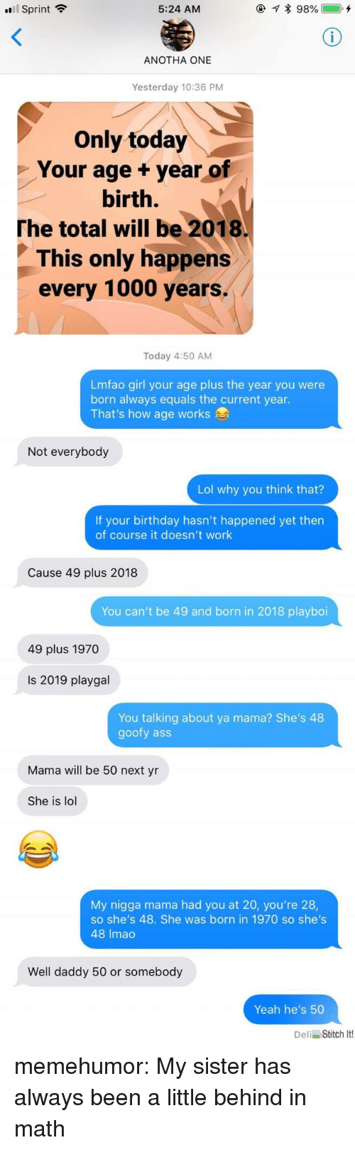 Current Year: Sprint  5:24 AM  ANOTHA ONE  Yesterday 10:36 PM  Only today  Your age +year of  birth.  The total will be 2018.  This only happens  every 1000 years.  Today 4:50 AM  Lmfao girl your age plus the year you were  born always equals the current year.  That's how age works  Not everybody  Lol why you think that?  If your birthday hasn't happened yet then  of course it doesn't work  Cause 49 plus 2018  You can't be 49 and born in 2018 playboi  49 plus 1970  Is 2019 playgal  You talking about ya mama? She's 48  goofy ass  Mama will be 50 next yn  She is lol  My nigga mama had you at 20, you're 28,  so she's 48. She was born in 1970 so she's  48 Imac  Well daddy 50 or somebody  Yeah he's 50  Deli Stitch It! memehumor:  My sister has always been a little behind in math