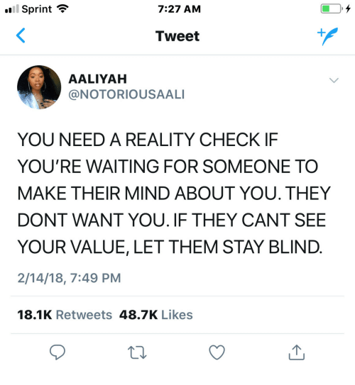 Aaliyah: Sprint  7:27 AM  Tweet  AALIYAH  @NOTORIOUSAALI  YOU NEED A REALITY CHECK IF  YOU'RE WAITING FOR SOMEONE TO  MAKE THEIR MIND ABOUT YOU. THEY  DONT WANT YOU. IF THEY CANT SEE  YOUR VALUE, LET THEM STAY BLIND  2/14/18, 7:49 PM  18.1K Retweets 48.7K Likes