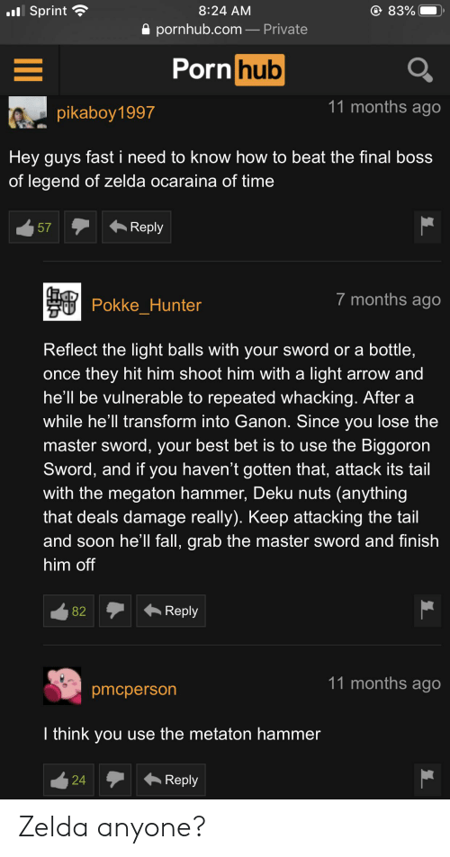 Fall, Final Boss, and Porn Hub: .Sprint  83%  8:24 AM  pornhub.com- Private  Porn hub  11 months ago  pikaboy1997  Hey guys fast i need to know how to beat the final boss  of legend of zelda ocaraina of time  Reply  57  7 months ago  Pokke_Hunter  Reflect the light balls with your sword or a bottle,  once they hit him shoot him with a light arrow and  he'll be vulnerable to repeated whacking. After a  while he'll transform into Ganon. Since you lose the  master sword, your best bet is to use the Biggoron  Sword, and if you haven't gotten that, attack its tail  with the megaton hammer, Deku nuts (anything  that deals damage really). Keep attacking the tail  and soon he'll fall, grab the master sword and finish  him off  Reply  82  11 months ago  pmcperson  I think you use the metaton hammer  Reply  24 Zelda anyone?