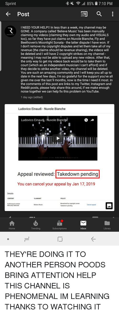 Community, Instagram, and Music: Sprint  85%7:10 PM  K Post  I NEED YOUR HELP!! In less than a week, my channel may be  GONE. A company called 'Believe Music' has been manually  A claiming my videos (claiming they own my audio and VISUALS  too), so far they have put claims on Nuvole Bianche, Fly and  Beethoven's Moonlight Sonata - the latter dispute I have won. If  I don't remove my copyright disputes and let them take all of my  revenue (the claims should be revenue sharing), the videos will  be deleted and I will have 2 copyright strikes on my channel  meaning I may not be able to upload any new videos. After that,  the only way to get my videos back would be to take them to  court (which as an independent musician I can't afford) and if  they decide to strike another video, my channel will be deleted  You are such an amazing community and I will keep you all up to  date in the next few days, I'm so grateful for the support you've all  given me over the last 9 months, now is the time I need it most. In  the comments of this post are links to my Twitter, Instagram and  Reddit posts, please help share this around, if we make enough  noise together we can help fix this problem on You Tube.  1 day ago (edited)  Ludovico Einaudi -Nuvole Bianche  Ludovico Einaudi Nuvole Bianche  YOUTUBE COMROUSSEAUMUSIQUE  Appeal reviewed: Takedown pending  You can cancel your appeal by Jan 17, 2019  Details  CONTENT  CLAIMANT  POLICY  Audiovisual content  Manually detected  Monetized by copyright owner  Takedown pending  Believe Music  Cancel appeal  Home  Trending  Subscriptions  Inbox  Library  IJ