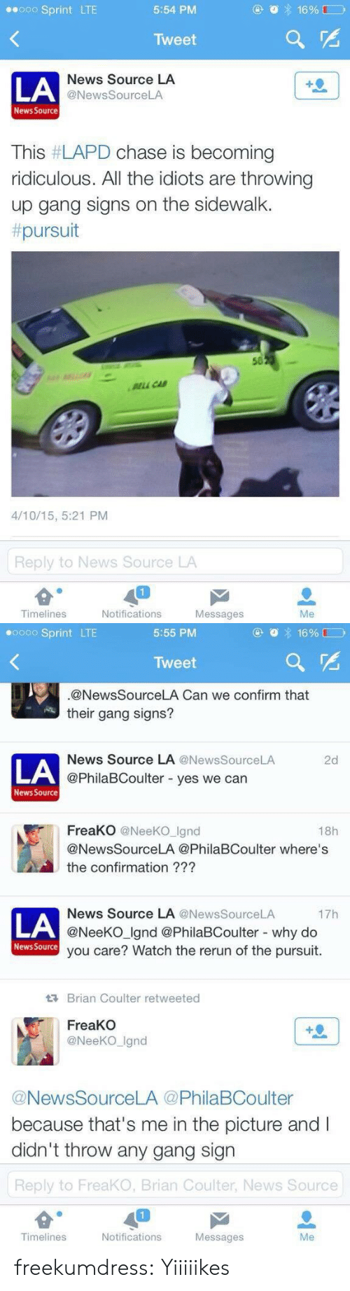 News, Tumblr, and Gang: Sprint LTE  5:54 PM  Tweet  LA  News Source LA  @NewsSourceLA  News Source  This #LAPD chase is becoming  ridiculous. All the idiots are throwing  up gang signs on the sidewalk.  pursuit  50  LL CA  4/10/15, 5:21 PM  Reply to News Source LA  Timelines  Notifications  Messages  Me   0 Sprint LTE  5:55 PM  Tweet  @NewsSourceLA Can we confirm that  their gang signs?  News Source LA @News SourceLA  2d  LA  @PhilaBCoulter - yes we can  News Source  FreaKO @NeeKO Ignd  18h  @NewsSourceLA @PhilaBCoulter where's  the confirmation ???  News Source LA @NewsSourceLA  @NeeKO Ignd @PhilaBCoulter - why do  you care? Watch the rerun of the pursuit.  17h  LA  News Source  Brian Coulter retweeted  FreaKO  @NeeKO_Ignd  @NewsSourceLA @PhilaBCoulter  because that's me in the picture and I  didn't throw any gang sign  Reply to FreaKO, Brian Coulter, News Source  Timelines  Notifications  Messages  Me freekumdress: Yiiiiikes