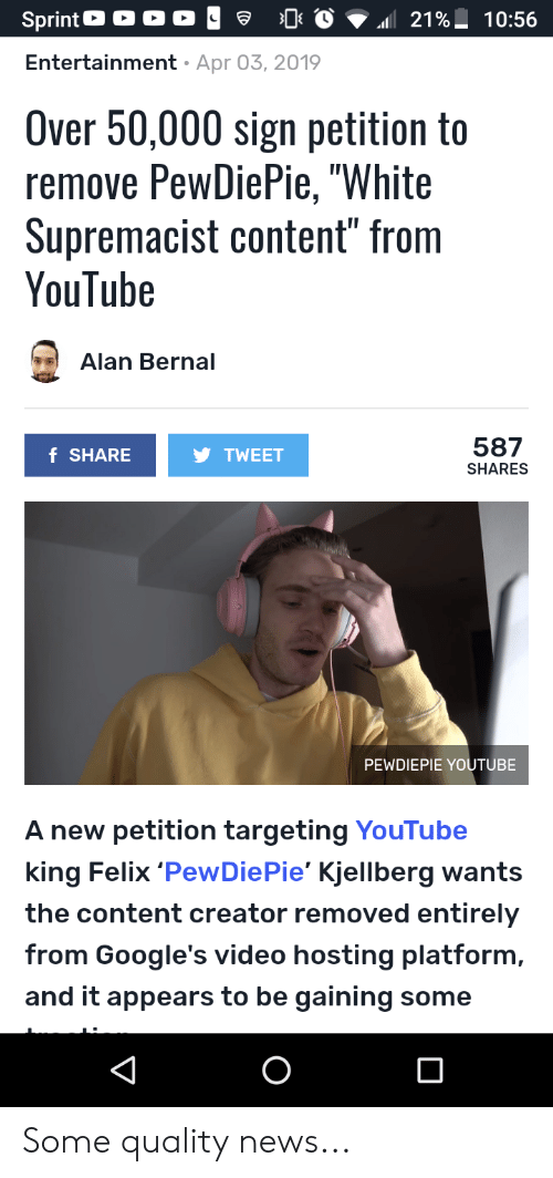 """News, youtube.com, and Sprint: Sprint O O O O  0  21 %L  10:56  Entertainment Apr 03, 2019  Over 50,000 sign petition to  remove PewDiePie, """"White  Supremacist content"""" from  YouTube  Alan Bernal  587  SHARES  f SHARE  TWEET  PEWDIEPIE YOUTUBE  A new petition targeting YouTube  king Felix 'PewDiePie' Kjellberg wants  the content creator removed entirely  from Google's video hosting platform,  and it appears to be gaining some Some quality news..."""