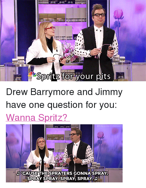 """Drew Barrymore: Spritz for your pits <p>Drew Barrymore and Jimmy have one question for you: <a href=""""https://www.youtube.com/watch?v=H-y48XfZm0M&amp;index=28&amp;list=UU8-Th83bH_thdKZDJCrn88g"""" target=""""_blank"""">Wanna Spritz?</a></p> <p><img alt="""""""" src=""""https://78.media.tumblr.com/b6240b89c33262fd7685600b958b6051/tumblr_neweq7ItE51qhub34o3_400.gif""""/></p>"""