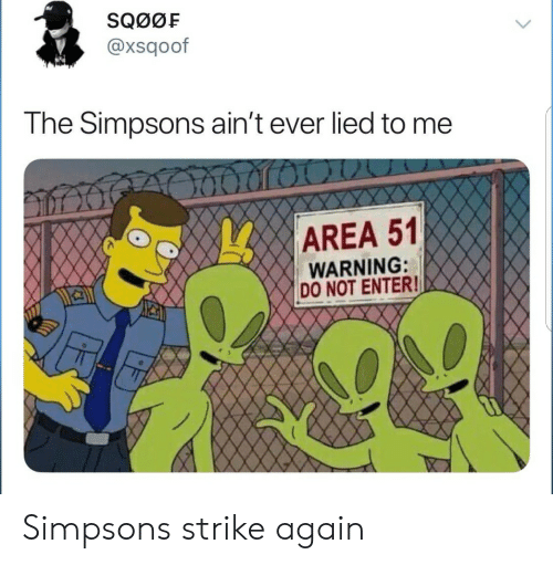 The Simpsons, The Simpsons, and Area 51: SQ00F  @xsqoof  The Simpsons ain't ever lied to me  AREA 51  WARNING:  DO NOT ENTER! Simpsons strike again