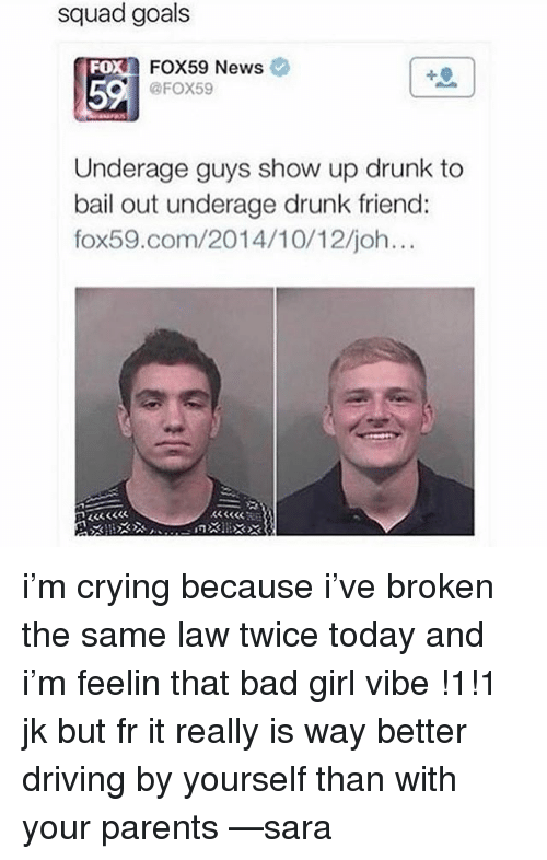 Bad, Crying, and Driving: squad goals  FOX59 News  @FOX59  FO  5  Underage guys show up drunk to  bail out underage drunk friend:  fox59.com/2014/10/12/joh i'm crying because i've broken the same law twice today and i'm feelin that bad girl vibe !1!1 jk but fr it really is way better driving by yourself than with your parents —sara