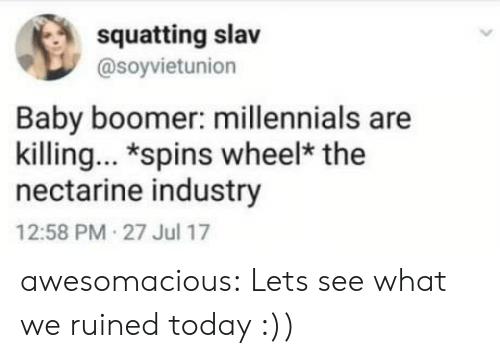 Squatting: squatting slav  @soyvietunion  Baby boomer: millennials are  killing. *spins wheel* the  nectarine industry  12:58 PM 27 Jul 17 awesomacious:  Lets see what we ruined today :))