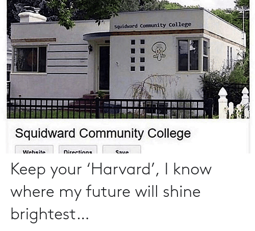 Harvard: Squidrard Community College  Squidward Community College  Website  Directions  Save Keep your 'Harvard', I know where my future will shine brightest…