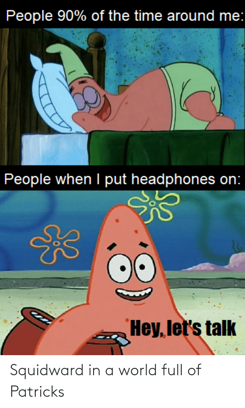 In A: Squidward in a world full of Patricks