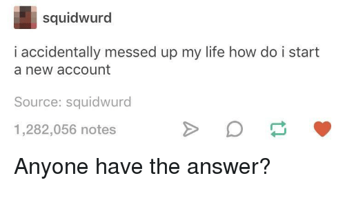 Bilbo, Life, and How: squidwurd  i accidentally messed up my life how do i start  a new account  Source: squidwurd  1,282,056 notes Anyone have the answer?