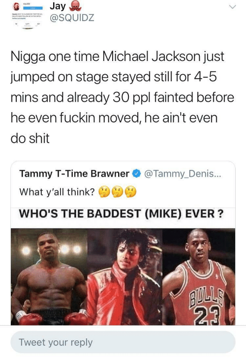 Staging: squldz  SQUIDZ  Nigga one time Michael Jackson just  jumped on stage stayed still for 4-5  mins and already 30 ppl fainted before  he even fuckin moved, he ain't even  do shit  Tammy T-Time Brawner @Tammy_Denis...  What y'all think?  WHO'S THE BADDEST (MIKE) EVER?  23  Tweet your reply