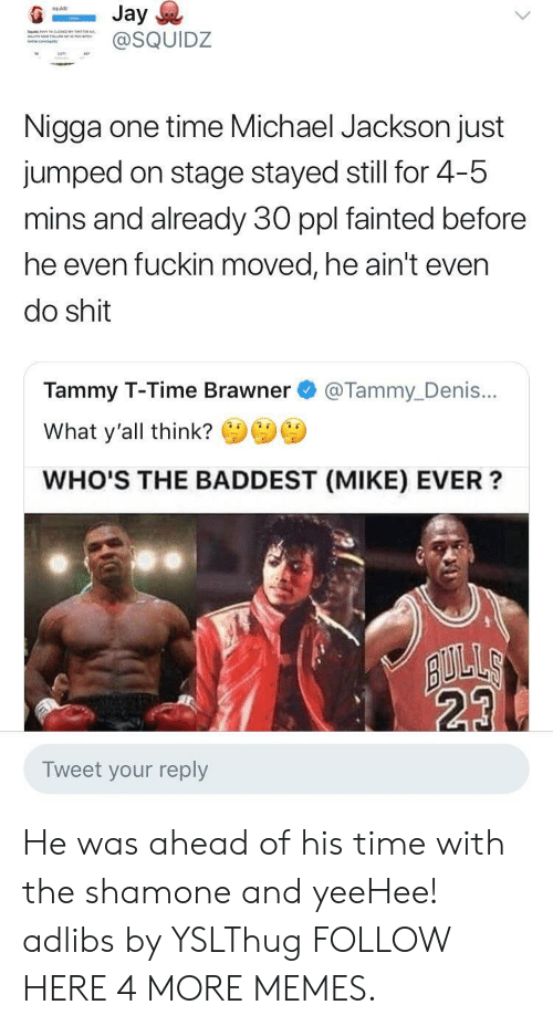 Staging: squldz  SQUIDZ  Nigga one time Michael Jackson just  jumped on stage stayed still for 4-5  mins and already 30 ppl fainted before  he even fuckin moved, he ain't even  do shit  Tammy T-Time Brawner @Tammy_Denis...  What y'all think?  WHO'S THE BADDEST (MIKE) EVER?  23  Tweet your reply He was ahead of his time with the shamone and yeeHee! adlibs by YSLThug FOLLOW HERE 4 MORE MEMES.