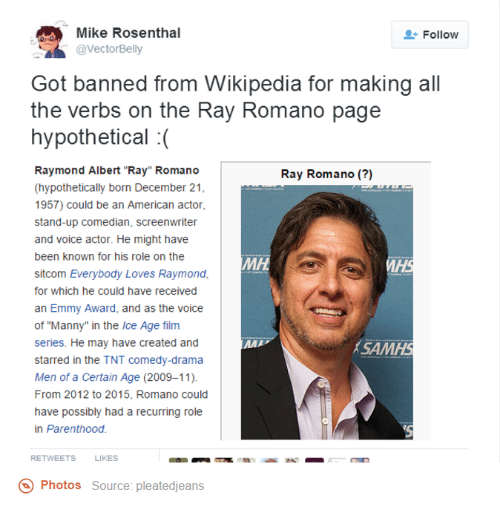 """Dank, Ray Romano, and 🤖: SR @Vector Belly  Mike Rosenthal  2 Follow  Got banned from Wikipedia for making all  the verbs on the Ray Romano page  hypothetical  Raymond Albert """"Ray"""" Romano  Ray Romano  (hypothetically born December 21  1957) could be an American actor,  stand-up comedian, screenwriter  and voice actor. He might have  been known for his role on the  MH  sitcom Everybody Loves Raymond,  for which he could have received  an Emmy Award, and as the voice  of """"Manny"""" in the Ice Age film  series. He may have created and  MAI  ASAM  starred in the TNT comedy-drama  Men of a Certain Age (2009-11).  From 2012 to 2015, Romano could  have possibly had a recurring role  in Parenthood.  RETWEETS  LIKES  Photos  Source: pleatedjeans"""