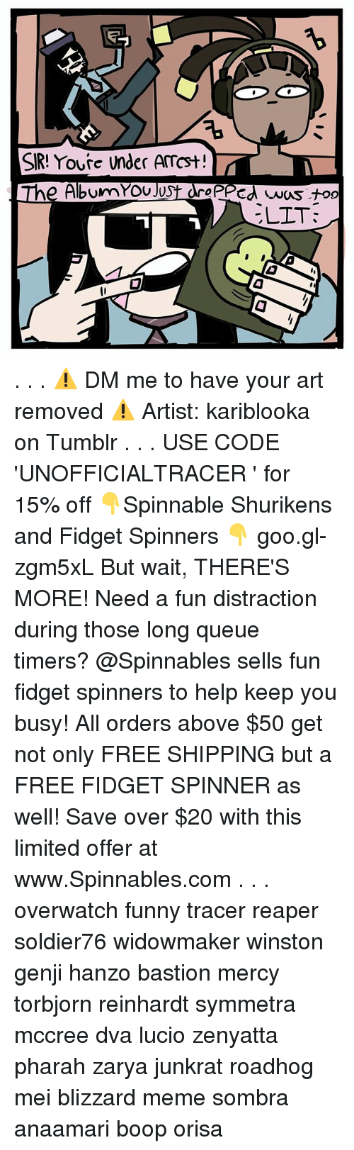 Wait Theres More: SR! Youre under Amcst!  The AlbumYOU JUS  OPPcd was too  ELIT: . . . ⚠ DM me to have your art removed ⚠ Artist: kariblooka on Tumblr . . . USE CODE 'UNOFFICIALTRACER ' for 15% off 👇Spinnable Shurikens and Fidget Spinners 👇 goo.gl-zgm5xL But wait, THERE'S MORE! Need a fun distraction during those long queue timers? @Spinnables sells fun fidget spinners to help keep you busy! All orders above $50 get not only FREE SHIPPING but a FREE FIDGET SPINNER as well! Save over $20 with this limited offer at www.Spinnables.com . . . overwatch funny tracer reaper soldier76 widowmaker winston genji hanzo bastion mercy torbjorn reinhardt symmetra mccree dva lucio zenyatta pharah zarya junkrat roadhog mei blizzard meme sombra anaamari boop orisa