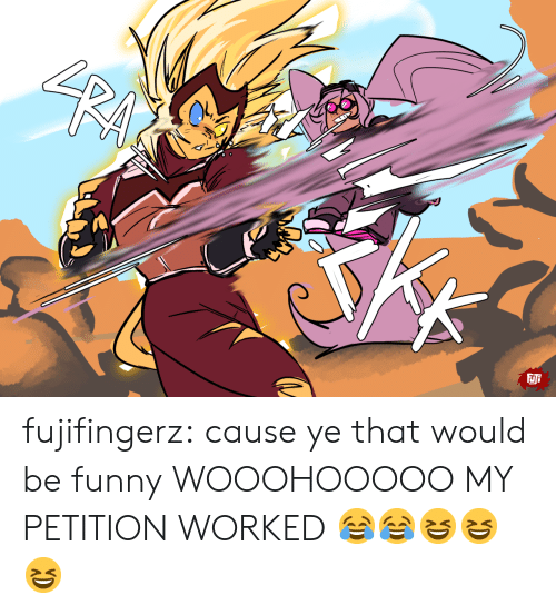 Funny, Tumblr, and Blog: SRALCH  FJFF fujifingerz:  cause ye that would be funny  WOOOHOOOOO MY PETITION WORKED 😂😂😆😆😆