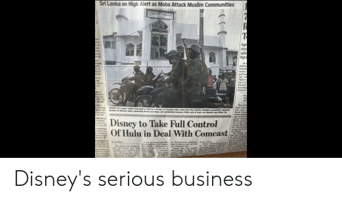 "Disney, Hulu, and Money: Sri Lanka on High Alert as Mobs Attack Muslim Communities  tor  Age  on-  stoo  ed in  safe  ency  d. Al  flight  rough  An  Admin  I tentati  ith  s of  ip of  e. Al  senior  partici  cial saf  flight-c  ing Co.'s  plicated  an ac-  egg  money  e its  accordin  ernment  ed, re  onday's  ow and  0.8%. The  Bỉ, B15  By  and  The prel  which hasn  s patrolled in front of a mosque orn Tuesday after mobs from the majority Buddhist population attackedfore, may  s have  n, reviving  hina's will-  UNREST: Sri Lankan soldiers  Muslims  of a  ms on Monday night, ransacking homes and shops and vandalizing mosques, Police sald at least one Muslim was killed. A6  House Trans  mittee hearin  part of the firs  gative finding  MCAS system  led to the pa  costing 346 live  s currency  tool. B1  laid out his  n without  a grim out  rent year. B1  Disney to Take Full Control  Of Hulu in Deal With Comcast  antibiotics  products sup-  of hospitals  nture to make  mselves. B3  despite its poten  ous design  The results, th  said, also indicate  the FAA certificab  for the 737 MAXC R  nag the  tion feature as a syste  s joining with  By JOE FLINT  back to Hulu.  Disney, which is  its ownm  take full control over Hulu petitor to Netflix Inc, by ex- Disney can also require streanna  It has since emerged from  an afterthought in the stream-  Walt Disney Co. moved to ing wars to a legitimate com- the companies said  its NBCUniversal subsidiary  owns in Hulu as early as 2024,  launching  credit card. BA  service called Dis- cause a  nders have been through a wide-ranging deal panding into live television NBCUniversal to sell it that he  ustomers to push with Comeast Corp, ending and betting on original shows stake as early as 2024, and o  ease regulation years of complicated owner- such as he Handmaid's agreed it would pay a minwould  Tale,"" a  ney., has ambitious plans for Stuch a  at least  stry, a consumer  group said. A2  ship of one of the media in-  dustry's hot properties.  and commer- $9 billion, based on PHRS Disney's serious business"