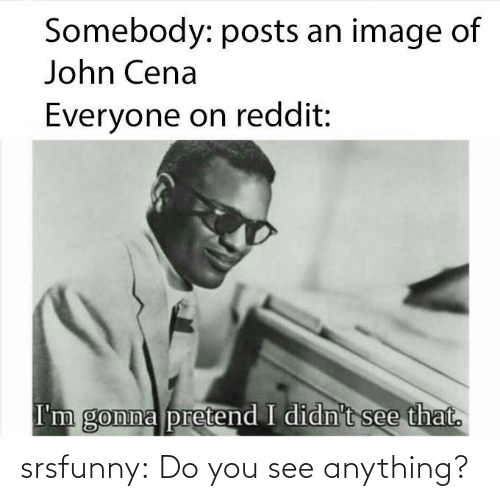 anything: srsfunny:  Do you see anything?