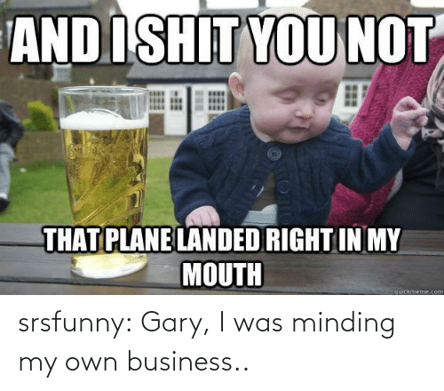 My Own: srsfunny:  Gary, I was minding my own business..