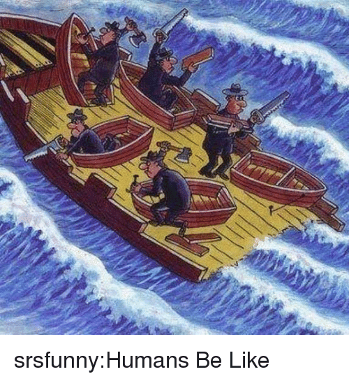 Be Like, Tumblr, and Blog: srsfunny:Humans Be Like