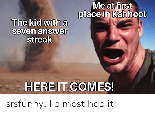 almost: srsfunny:  I almost had it