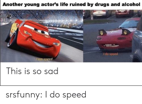 i do: srsfunny:  I do speed