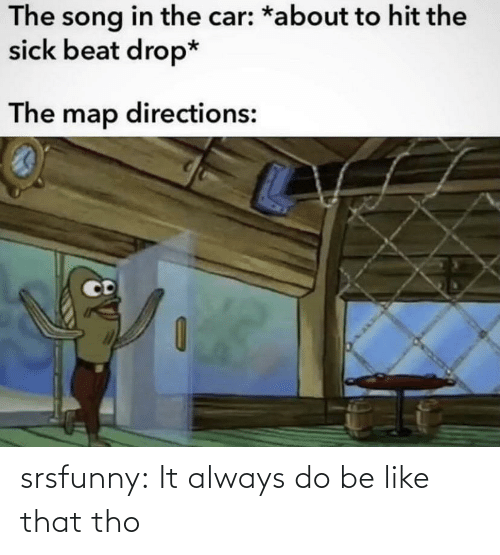 tho: srsfunny:  It always do be like that tho