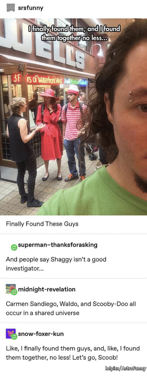 shaggy: srsfunny  Ofinally found them, and 0 found  them together no less...  ELLS  3F rso waterfor We  Finally Found These Guys  superman-thanksforasking  And people say Shaggy isn't a good  investigator...  midnight-revelation  Carmen Sandiego, Waldo, and Scooby-Doo all  occur in a shared universe  snow-foxer-kun  Like, I finally found them guys, and, like, I found  them together, no less! Let's go, Scoob!  lolpics/AstroFunny  I