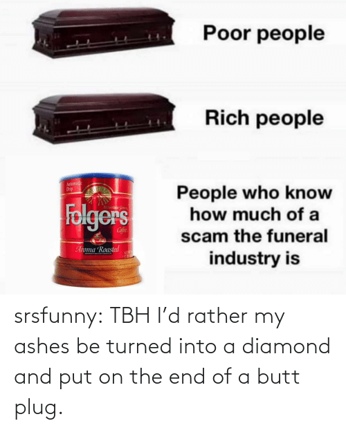 Diamond: srsfunny:  TBH I'd rather my ashes be turned into a diamond and put on the end of a butt plug.
