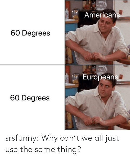 use: srsfunny:  Why can't we all just use the same thing?