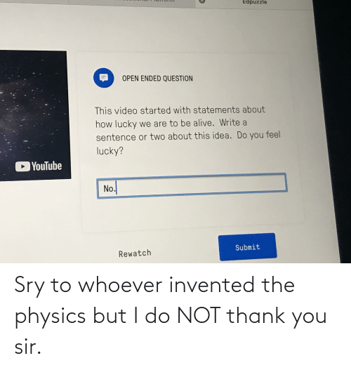 You Sir: Sry to whoever invented the physics but I do NOT thank you sir.