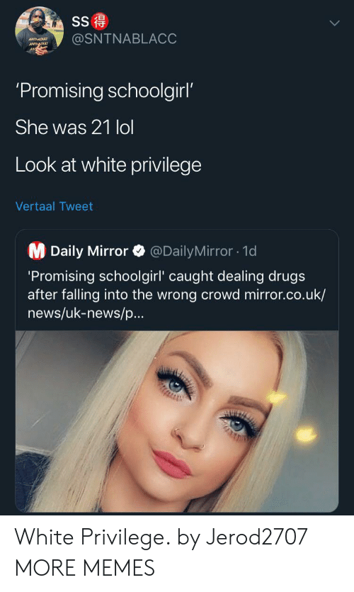 daily mirror: SS  @SNTNABLACC  ANTHADU  ANTDU  'Promising schoolgirl'  She was 21 lol  Look at white privilege  Vertaal Tweet  M Daily Mirror  @DailyMirror1d  'Promising schoolgirl' caught dealing drugs  after falling into the wrong crowd mirror.co.uk/  news/uk-news/p...  AUIZ White Privilege. by Jerod2707 MORE MEMES