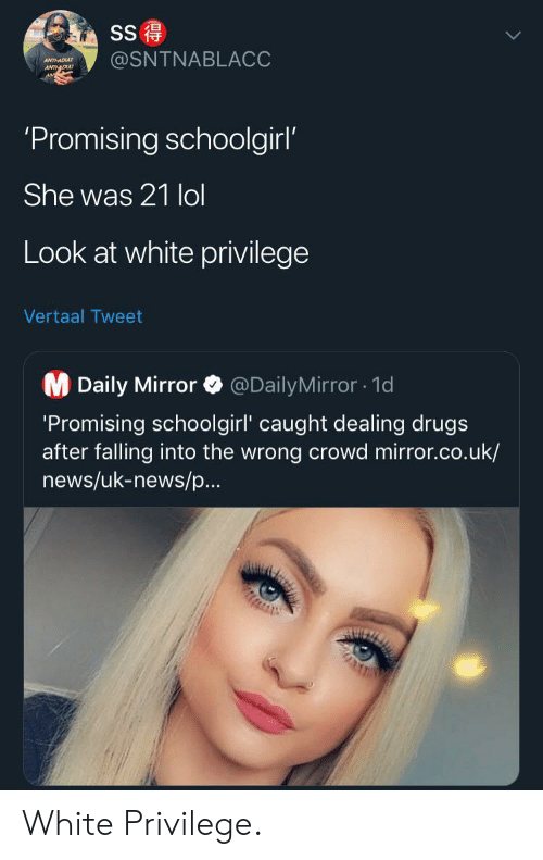 daily mirror: SS  @SNTNABLACC  ANTHADU  ANTDU  'Promising schoolgirl'  She was 21 lol  Look at white privilege  Vertaal Tweet  M Daily Mirror  @DailyMirror1d  'Promising schoolgirl' caught dealing drugs  after falling into the wrong crowd mirror.co.uk/  news/uk-news/p...  AUIZ White Privilege.