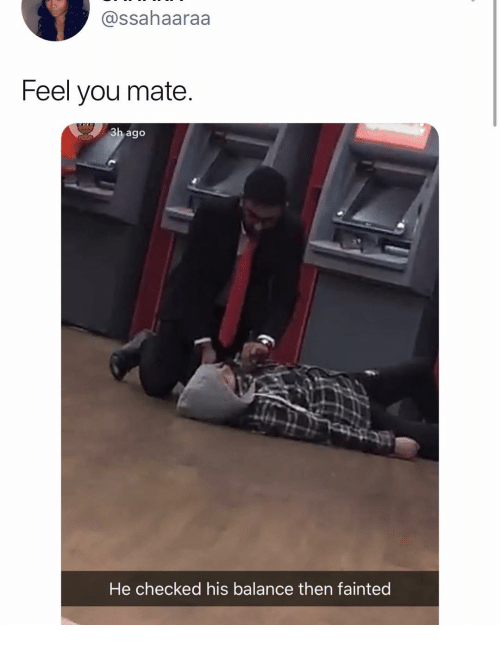 Girl Memes, You, and Balance: @ssahaaraa  Feel you mate  3h ago  He checked his balance then fainted