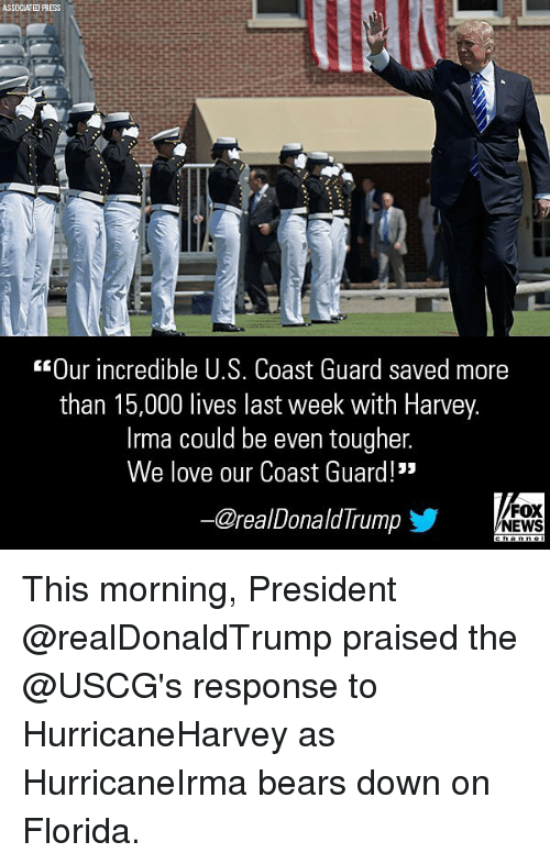 "Love, Memes, and News: SSDCIATHD PRESS  Our incredible 0.s. Coast Guard Saved more  than 15,000 lives last week with Harvey  Irma could be even tougher.  We love our Coast Guard!""  @realDonaldIrump  步  FOX  NEWS This morning, President @realDonaldTrump praised the @USCG's response to HurricaneHarvey as HurricaneIrma bears down on Florida."