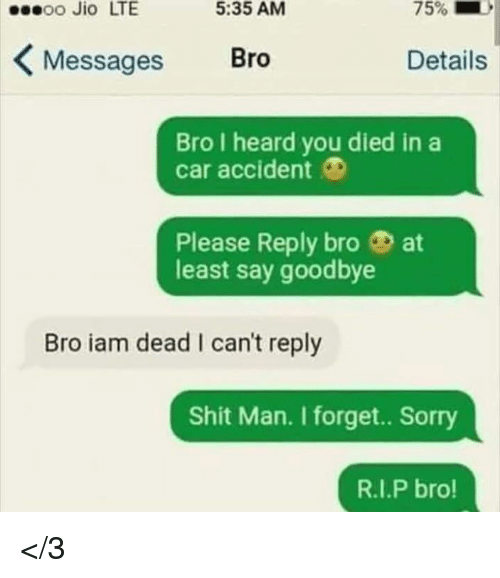 Jio: sseoo Jio LTE  5:35 AM  KMessages Bro  Details  Bro I heard you died in a  car accident O  Please Reply bro at  least say goodbye  Bro iam dead I can't reply  Shit Man. I forget.. Sorry  R.I.P bro! </3