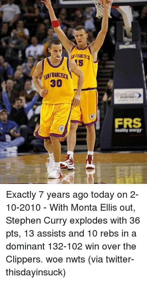 monta ellis: SSFIANCE  (5  SANFRANCISCn  30  i)  ERS  FRS  any ewaegy. Exactly 7 years ago today on 2-10-2010 - With Monta Ellis out, Stephen Curry explodes with 36 pts, 13 assists and 10 rebs in a dominant 132-102 win over the Clippers. woe nwts (via twitter-thisdayinsuck)