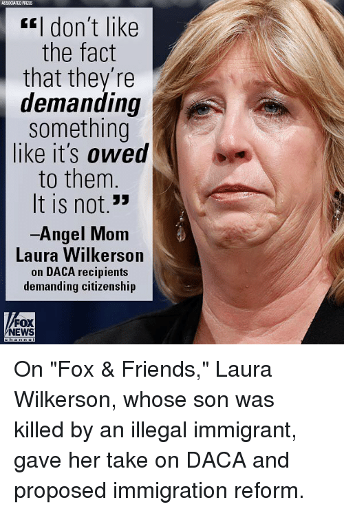 "Illegal Immigrant: SSOCIATED PRESS  fI don't like  the fact  that they're  demanding  something  like it's owed  bis  to them  It is not.""  Angel Mom  Laura Wilkerson  on DACA recipients  demanding citizenship  1左  FOX  NEWS On ""Fox & Friends,"" Laura Wilkerson, whose son was killed by an illegal immigrant, gave her take on DACA and proposed immigration reform."