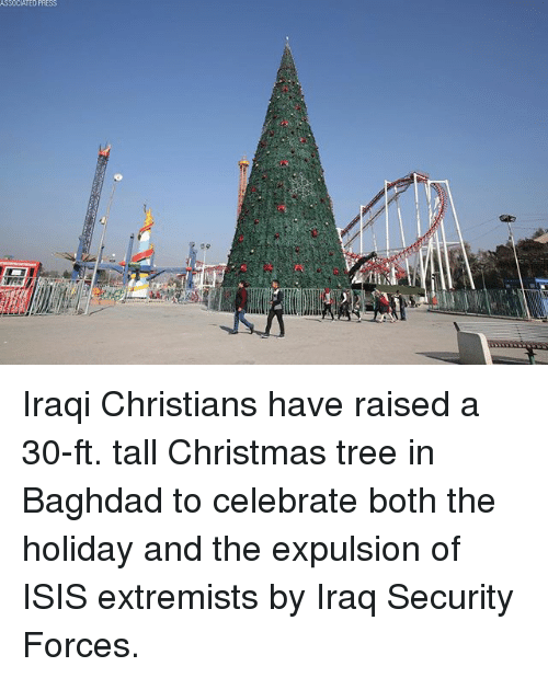 Iraqi: SSOCIATEO PRESS  tit Iraqi Christians have raised a 30-ft. tall Christmas tree in Baghdad to celebrate both the holiday and the expulsion of ISIS extremists by Iraq Security Forces.