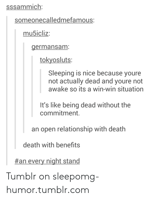 Not Awake: sssammich:  someonecalledmefamous:  mu5icliz:  germansam:  tokyosluts:  Sleeping is nice because youre  not actually dead and youre not  awake so its a win-win situation  It's like being dead without the  commitment.  an open relationship with death  death with benefits  #an every night stand Tumblr on sleepomg-humor.tumblr.com