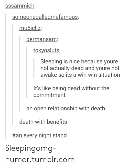Not Awake: sssammich:  someonecalledmefamous:  mu5icliz:  germansam:  tokyosluts:  Sleeping is nice because youre  not actually dead and youre not  awake so its a win-win situation  It's like being dead without the  commitment.  an open relationship with death  death with benefits  #an every night stand Sleepingomg-humor.tumblr.com
