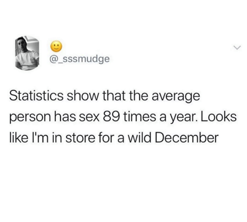 Sex, Wild, and Statistics: sssmudge  Statistics show that the average  person has sex 89 times a year. Looks  like l'm in store for a wild December