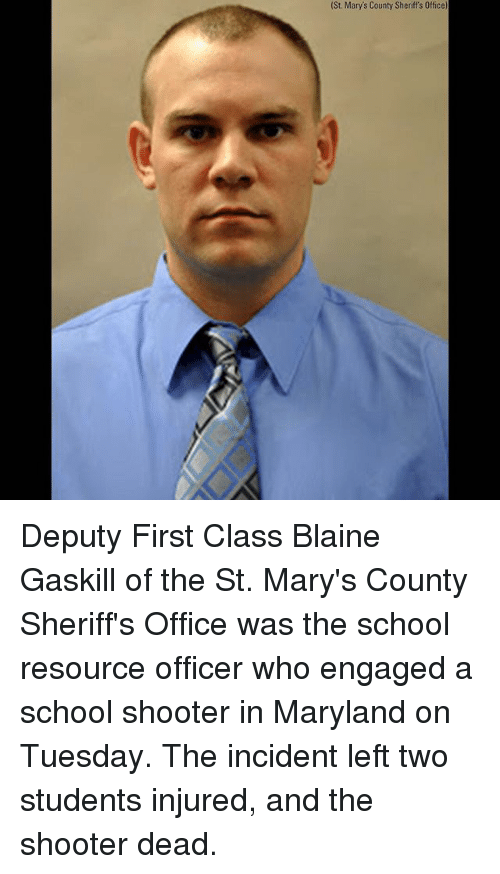 School Shooter: (St. Mary's County Sheriff's Office) Deputy First Class Blaine Gaskill of the St. Mary's County Sheriff's Office was the school resource officer who engaged a school shooter in Maryland on Tuesday. The incident left two students injured, and the shooter dead.