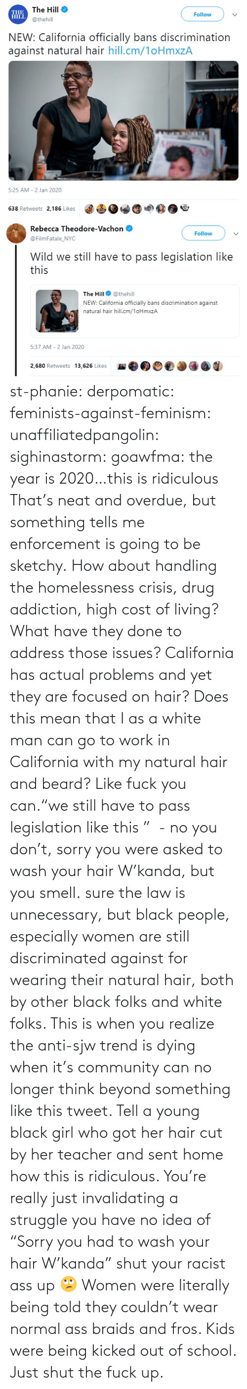 "California: st-phanie:  derpomatic:  feminists-against-feminism:  unaffiliatedpangolin:  sighinastorm:   goawfma: the year is 2020…this is ridiculous That's neat and overdue, but something tells me enforcement is going to be sketchy.    How about handling the homelessness crisis, drug addiction, high cost of living? What have they done to address those issues? California has actual problems and yet they are focused on hair?  Does this mean that I as a white man can go to work in California with my natural hair and beard?  Like fuck you can.""we still have to pass legislation like this ""  - no you don't, sorry you were asked to wash your hair W'kanda, but you smell.    sure the law is unnecessary, but black people, especially women are still discriminated against for wearing their natural hair, both by other black folks and white folks. This is when you realize the anti-sjw trend is dying when it's community can no longer think beyond something like this tweet. Tell a young black girl who got her hair cut by her teacher and sent home how this is ridiculous. You're really just invalidating a struggle you have no idea of   ""Sorry you had to wash your hair W'kanda"" shut your racist ass up 🙄 Women were literally being told they couldn't wear normal ass braids and fros. Kids were being kicked out of school. Just shut the fuck up."
