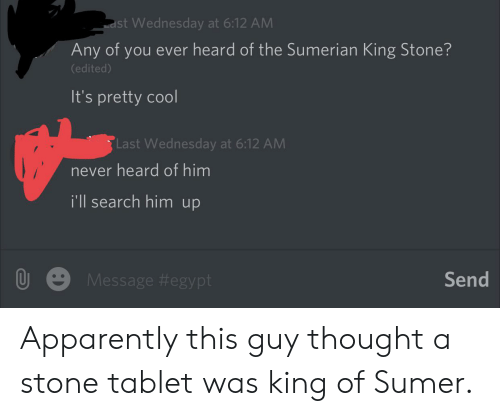 Apparently, Facepalm, and Tablet: st Wednesday at 6:12 AM  Any of you ever heard of the Sumerian King Stone?  (edited)  It's pretty cool  Last Wednesday at 6:12 AM  never heard of him  i'll search him up  Send  Message Apparently this guy thought a stone tablet was king of Sumer.
