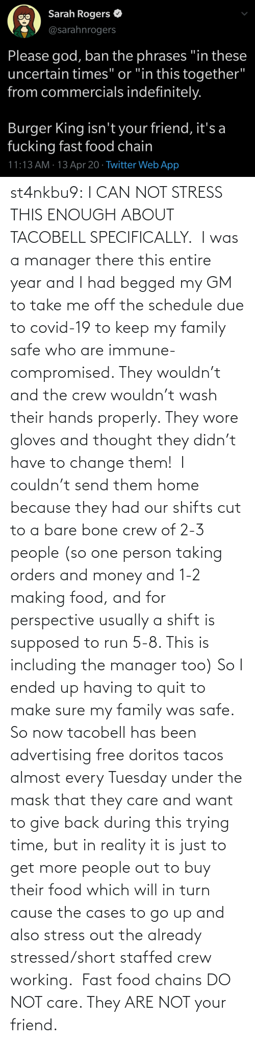 send: st4nkbu9:  I CAN NOT STRESS THIS ENOUGH ABOUT TACOBELL SPECIFICALLY.  I was a manager there this entire year and I had begged my GM to take me off the schedule due to covid-19 to keep my family safe who are immune-compromised. They wouldn't and the crew wouldn't wash their hands properly. They wore gloves and thought they didn't have to change them!  I couldn't send them home because they had our shifts cut to a bare bone crew of 2-3 people (so one person taking orders and money and 1-2 making food, and for perspective usually a shift is supposed to run 5-8. This is including the manager too) So I ended up having to quit to make sure my family was safe. So now tacobell has been advertising free doritos tacos almost every Tuesday under the mask that they care and want to give back during this trying time, but in reality it is just to get more people out to buy their food which will in turn cause the cases to go up and also stress out the already stressed/short staffed crew working.  Fast food chains DO NOT care. They ARE NOT your friend.