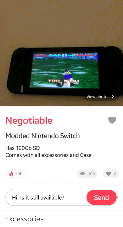 Negotiable: STACE  00  BSACYU  You  YOU WN  View photos >  Negotiable  Modded Nintendo Switch  Has 120GB SD  Comes with all excessories and Case  10h  100  Hi! Is it still available?  Send Excessories